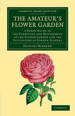 The Amateur's Flower Garden : A Handy Guide to the Formation and Management of the Flower Garden and the Cultivation of Garden Flowers - Shirley Hibberd