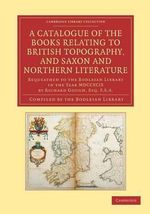 A Catalogue of the Books Relating to British Topography, and Saxon and Northern Literature : Bequeathed to the Bodleian Library in the Year MDCCXCIX by Richard Gough, Esg. F.S.A.