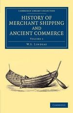 History of Merchant Shipping and Ancient Commerce : Cambridge Library Collection - Maritime Exploration - W. S. Lindsay