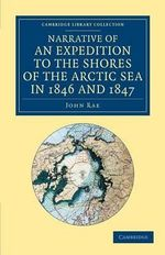 Narrative of an Expedition to the Shores of the Arctic Sea in 1846 and 1847 : Practitioners in the Neoliberal Age - John Rae