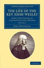 The Life of the Rev. John Wesley, M.A. : Some Time Fellow of Lincoln-College, Oxford - John Whitehead