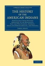 The History of the American Indians : Particularly Those Nations Adjoining to the Mississippi, East and West Florida, Georgia, South and North Carolina, and Virginia - James Adair
