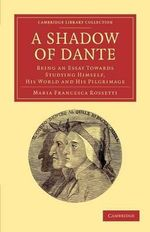 A Shadow of Dante : Being an Essay Towards Studying Himself, His World and His Pilgrimage - Maria Francesca Rossetti