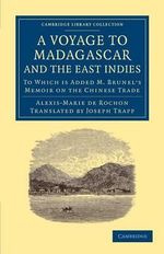 Voyage to Madagascar, and the East Indies : To Which is Added M. Brunel's Memoir on the Chinese Trade - Alexis-Marie de Rochon