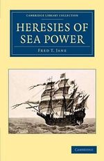 Heresies of Sea Power : The Early Dreadnoughts - Fred T. Jane