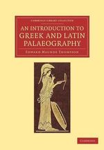 An Introduction to Greek and Latin Palaeography : Cambridge Library Collection - Classics - Sir Edward Maunde Thompson