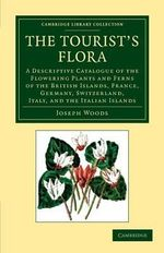 The Tourist's Flora : a Descriptive Catalogue of the Flowering Plants and Ferns of the British Islands, France, Germany, Switzerland, Italy, and the Italian Islands - Jospeh Woods