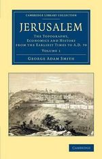 Jerusalem : The Topography, Economics and History from the Earliest Times to AD 70 - Sir George Adam Smith