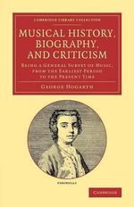 Musical History, Biography, and Criticism : Being a General Survey of Music, from the Earliest Period to the Present Time - George Hogarth