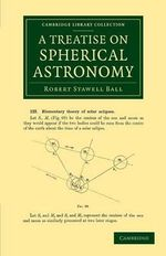 A Treatise on Spherical Astronomy : Cambridge Library Collection - Astronomy - Sir Robert Stawell Ball