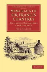 Memorials of Sir Francis Chantrey, R. A. : Sculptor in Hallamshire and Elsewhere - John Holland