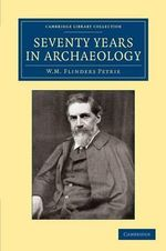 Seventy Years in Archaeology : Cambridge Library Collection - Archaeology - Sir William Matthew Flinders Petrie