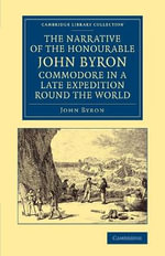 The Narrative of the Honourable John Byron, Commodore in a Late Expedition Round the World : Containing an Account of the Great Distresses Suffered by Himself and His Companions on the Coast of Patagonia, from the Year 1740, Till Their Arrival in England, 1746 - John Byron