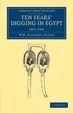 Ten Years' Digging in Egypt : 1881-1891 - Sir William Matthew Flinders Petrie