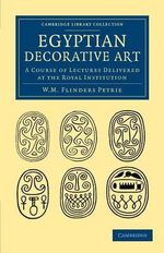 Egyptian Decorative Art : A Course of Lectures Delivered at the Royal Institution - Sir William Matthew Flinders Petrie