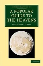 A Popular Guide to the Heavens : Cambridge Library Collection - Astronomy - Sir Robert Stawell Ball