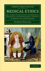 Medical Ethics : or, a Code of Institutes and Precepts, Adapted to the Professional Conduct of Physicians and Surgeons - Thomas Percival