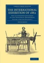 The International Exhibition of 1862: Volume 2, British Division 2 : The Illustrated Catalogue of the Industrial Department - Anonymous