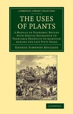 The Uses of Plants : A Manual of Economic Botany with Special Reference to Vegetable Products Introduced during the Last Fifty Years - George Simonds Boulger