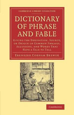 Dictionary of Phrase and Fable : Giving the Derivation, Source, or Origin of Common Phrases, Allusions, and Words That Have a Tale to Tell - Ebenezer Cobham Brewer