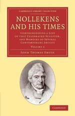 Nollekens and His Times : Comprehending a Life of that Celebrated Sculptor, and Memoirs of Several Contemporary Artists - John Thomas Smith