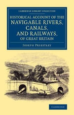 Historical Account of the Navigable Rivers, Canals, and Railways, of Great Britain : As a Reference to Nichols, Priestley and Walker's New Map of Inland Navigation, Derived from Original and Parliamentary Documents in the Possession of Joseph Priestley, Esq. - Joseph Priestley