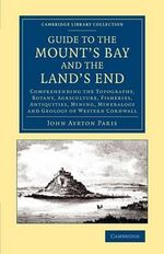 Guide to the Mount's Bay and the Land's End : Comprehending the Topography, Botany, Agriculture, Fisheries, Antiquities, Mining, Mineralogy and Geology of Western Cornwall - John Ayrton Paris