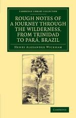 Rough Notes of a Journey Through the Wilderness, from Trinidad to Para, Brazil : By Way of the Great Cataracts of the Oinoco, Atabapo, and Rio Negro - Henry Alexander Wickham