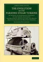 The Evolution of the Parsons Steam Turbine : An Account of Experimental Research on the Theory, Efficiency, and Mechanical Details of Land and Marine Reaction and Impulse-Reaction Turbines - Alexander Richardson
