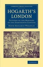 Hogarth's London : Pictures of the Manners of the Eighteenth Century - Henry Benjamin Wheatley