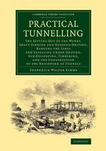 Practical Tunnelling : The Setting Out of the Works, Shaft-Sinking and Heading-Driving, Ranging the Lines and Levelling Under Ground, Sub-Excavating, Timbering, and the Construction of the Brickwork of Tunnels - Frederick Walter Simms
