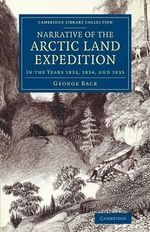 Narrative of the Arctic Land Expedition to the Mouth of the Great Fish River, and Along the Shores of the Arctic Ocean : In the Years 1833, 1834, and 1835 - George Back