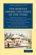 Ten Months Among the Tents of the Tuski : With Incidents of an Arctic Boat Expedition in Search of Sir John Franklin, as Far as the Mackenzie River, and Cape Bathurst - William Hulme Hooper