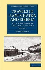 Travels in Kamtchatka and Siberia: Volume 1 : With a Narrative of a Residence in China - Peter Dobell