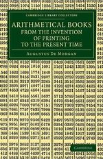 Arithmetical Books from the Invention of Printing to the Present Time : Being Brief Notices of a Large Number of Works Drawn Up from Actual Inspection - Augustus De Morgan