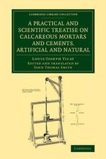 A Practical and Scientific Treatise on Calcareous Mortars and Cements, Artificial and Natural - Louis-Joseph Vicat
