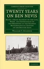 Twenty Years on Ben Nevis : Being a Brief Account of the Life, Work, and Experiences of the Observers at the Highest Meteorological Station in the British Isles - William T. Kilgour