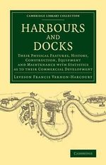 Harbours and Docks : Their Physical Features, History, Construction, Equipment and Maintenance with Statistics as to Their Commercial Development - Leveson Francis Vernon-Harcourt