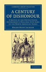 A Century of Dishonour : A Sketch of the United States Government's Dealings with Some of the North American Tribes - Helen Hunt Jackson