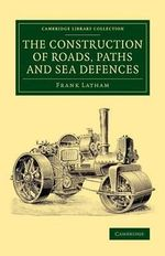 The Construction of Roads, Paths and Sea Defences : With Portions Relating to Private Street Repairs, Specification Clauses, Prices for Estimating, and Engineer's Replies to Queries - Frank Latham