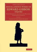 Miscellaneous Works of Edward Gibbon, Esquire : With Memoirs of His Life and Writings, Composed by Himself - Edward Gibbon