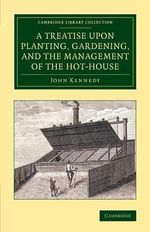 A Treatise Upon Planting, Gardening, and the Management of the Hot-House - John Kennedy