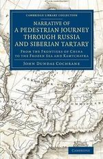 Narrative of a Pedestrian Journey Through Russia and Siberian Tartary : From the Frontiers of China to the Frozen Sea and Kamtchatka - John Dundas Cochrane
