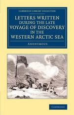 Letters Written During the Late Voyage of Discovery in the Western Arctic Sea - A Anonymous
