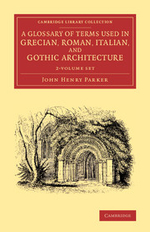 A Glossary of Terms Used in Grecian, Roman, Italian, and Gothic Architecture 2 Volume Set - John Henry Parker
