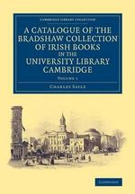 A Catalogue of the Bradshaw Collection of Irish Books in the University Library Cambridge : Volume 1 - Charles Sayle