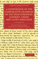 A Compendium of the Comparative Grammar of the Indo-European, Sanskrit, Greek and Latin Languages 2 Volume Set : Cambridge Library Collection - Linguistics - August Schleicher