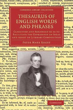 Thesaurus of English Words and Phrases : Classified and Arranged So as to Facilitate the Expression of Ideas and Assist in Literary Composition - Peter Mark Roget
