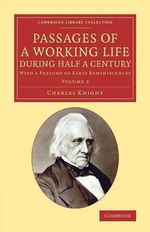 Passages of a Working Life During Half a Century: Volume 2: Volume 2 : With a Prelude of Early Reminiscences - Charles Knight