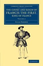 The Court and Reign of Francis the First, King of France : Volume 2 - Julia Pardoe